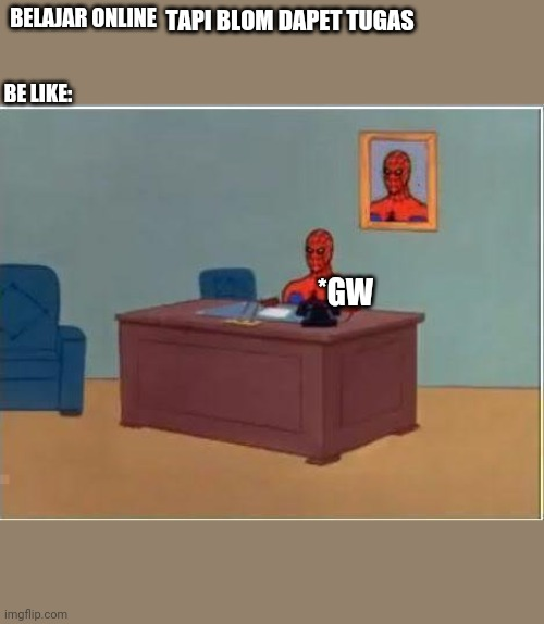Spiderman Computer Desk |  BELAJAR ONLINE; TAPI BLOM DAPET TUGAS; BE LIKE:; *GW | image tagged in memes,spiderman computer desk,spiderman | made w/ Imgflip meme maker