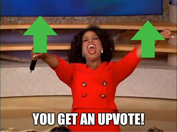 YOU GET AN UPVOTE! | image tagged in memes,oprah you get a | made w/ Imgflip meme maker
