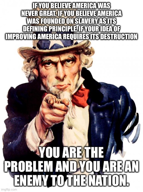 Uncle Sam Meme |  IF YOU BELIEVE AMERICA WAS NEVER GREAT. IF YOU BELIEVE AMERICA WAS FOUNDED ON SLAVERY AS ITS DEFINING PRINCIPLE. IF YOUR IDEA OF IMPROVING AMERICA REQUIRES ITS DESTRUCTION; YOU ARE THE PROBLEM AND YOU ARE AN ENEMY TO THE NATION. | image tagged in uncle sam,patriotism,woke,usa,democrats | made w/ Imgflip meme maker