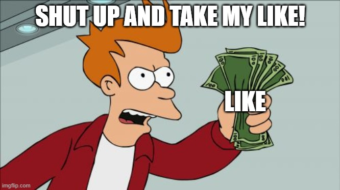 SHUT UP AND TAKE MY LIKE! LIKE | image tagged in memes,shut up and take my money fry | made w/ Imgflip meme maker