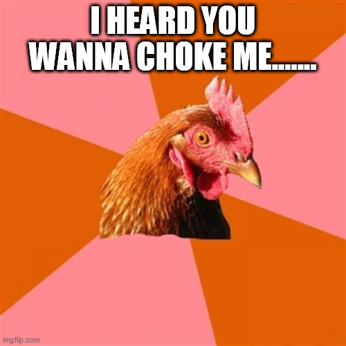 Anti Joke Chicken |  I HEARD YOU WANNA CHOKE ME....... | image tagged in memes,anti joke chicken | made w/ Imgflip meme maker