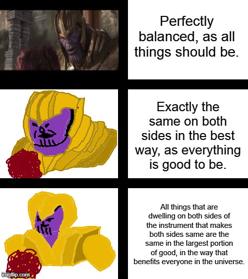Explaining perfectly balanced... |  Perfectly balanced, as all things should be. Exactly the same on both sides in the best way, as everything is good to be. All things that are dwelling on both sides of the instrument that makes both sides same are the same in the largest portion of good, in the way that benefits everyone in the universe. | image tagged in blank white template,thanos,thanos perfectly balanced as all things should be | made w/ Imgflip meme maker