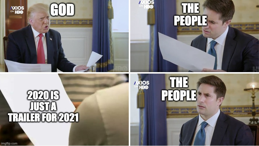 Ah Shit here we go again |  THE PEOPLE; GOD; 2020 IS JUST A TRAILER FOR 2021; THE PEOPLE | image tagged in confused axios interview,2020,trump 2020 | made w/ Imgflip meme maker