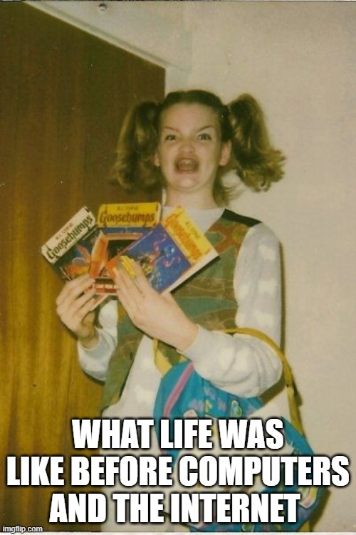 What life was like before the internet |  WHAT LIFE WAS LIKE BEFORE COMPUTERS AND THE INTERNET | image tagged in memes,ermahgerd berks | made w/ Imgflip meme maker