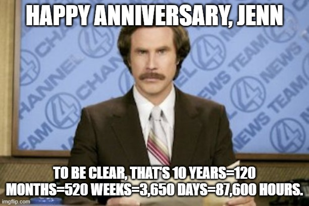 Ron Burgundy |  HAPPY ANNIVERSARY, JENN; TO BE CLEAR, THAT'S 10 YEARS=120 MONTHS=520 WEEKS=3,650 DAYS=87,600 HOURS. | image tagged in memes,ron burgundy | made w/ Imgflip meme maker