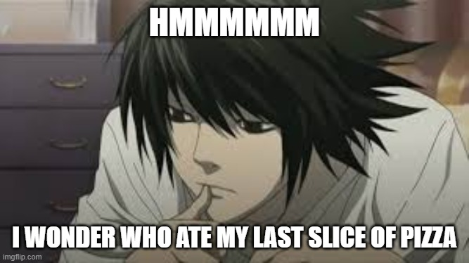 L |  HMMMMMM; I WONDER WHO ATE MY LAST SLICE OF PIZZA | image tagged in death note,anime,anime meme,memes,funny memes,fun | made w/ Imgflip meme maker