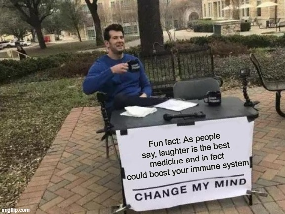 Change My Mind |  Fun fact: As people say, laughter is the best medicine and in fact could boost your immune system | image tagged in memes,change my mind | made w/ Imgflip meme maker