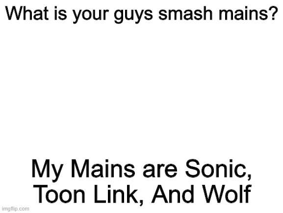 Yeah I main Sonic, Ok? I dont camp |  What is your guys smash mains? My Mains are Sonic, Toon Link, And Wolf | image tagged in blank white template | made w/ Imgflip meme maker