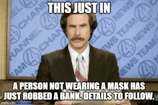 Ron Burgundy |  THIS JUST IN; A PERSON NOT WEARING A MASK HAS JUST ROBBED A BANK. DETAILS TO FOLLOW. | image tagged in memes,ron burgundy | made w/ Imgflip meme maker