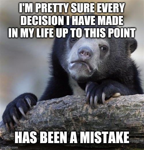 sad bear |  I'M PRETTY SURE EVERY DECISION I HAVE MADE IN MY LIFE UP TO THIS POINT; HAS BEEN A MISTAKE | image tagged in memes,sad,bear,funny,meme,funny memes | made w/ Imgflip meme maker