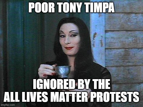 Morticia drinking tea | POOR TONY TIMPA IGNORED BY THE ALL LIVES MATTER PROTESTS | image tagged in morticia drinking tea | made w/ Imgflip meme maker
