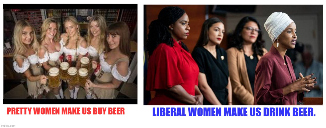 Beer |  LIBERAL WOMEN MAKE US DRINK BEER. PRETTY WOMEN MAKE US BUY BEER | image tagged in beer,liberals,women | made w/ Imgflip meme maker