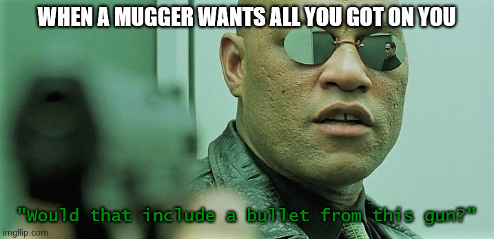 "WHEN A MUGGER WANTS ALL YOU GOT ON YOU; ""Would that include a bullet from this gun?"" 