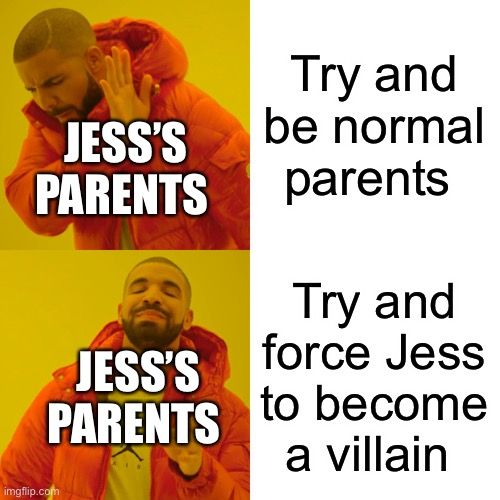 Drake Hotline Bling |  Try and be normal parents; JESS'S PARENTS; Try and force Jess to become a villain; JESS'S PARENTS | image tagged in memes,drake hotline bling | made w/ Imgflip meme maker