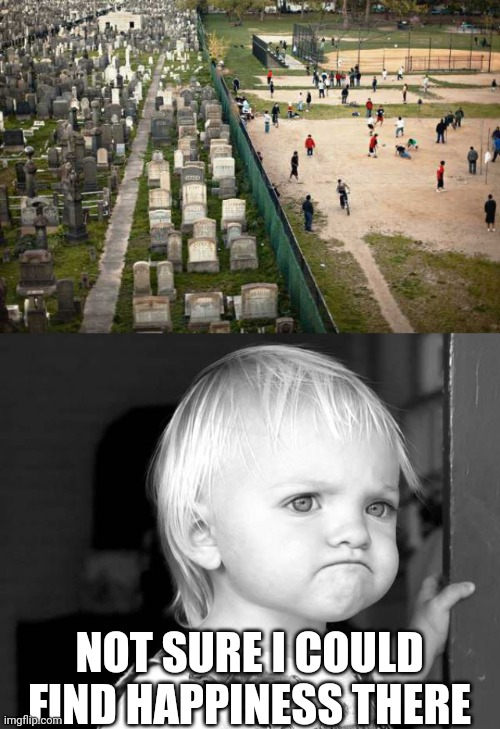 HOW CAN THE DEAD REST IN PEACE? |  NOT SURE I COULD FIND HAPPINESS THERE | image tagged in frown kid,memes,kids,playground,wtf,cemetery | made w/ Imgflip meme maker