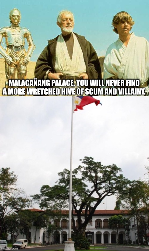 Especially with THIS administration! |  MALACAÑANG PALACE. YOU WILL NEVER FIND A MORE WRETCHED HIVE OF SCUM AND VILLAINY. | image tagged in you will never find more wretched hive of scum and villainy,obi wan kenobi,ben kenobi,star wars,philippines | made w/ Imgflip meme maker