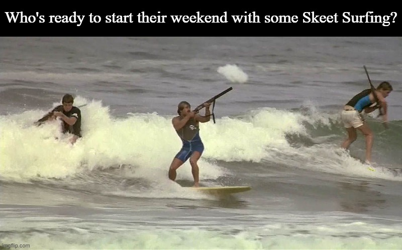 ...And we'll have fun with our guns until the lifeguard takes our ammo away... |  Who's ready to start their weekend with some Skeet Surfing? | image tagged in memes,weekend,val kilmer,top secret | made w/ Imgflip meme maker