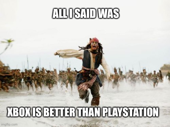 Which is better? |  ALL I SAID WAS; XBOX IS BETTER THAN PLAYSTATION | image tagged in memes,jack sparrow being chased,xbox one,ps4,xbox,playstation | made w/ Imgflip meme maker