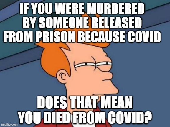 Crime or Covid? |  IF YOU WERE MURDERED BY SOMEONE RELEASED FROM PRISON BECAUSE COVID; DOES THAT MEAN YOU DIED FROM COVID? | image tagged in covid,murder,prisoner,crime | made w/ Imgflip meme maker