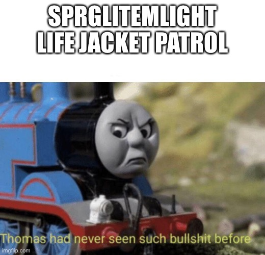 Sprglitemplight Life Jacket Patrol no |  SPRGLITEMLIGHT LIFE JACKET PATROL | image tagged in thomas had never seen such bullshit before,please stop,hsu amity,amity hsu | made w/ Imgflip meme maker