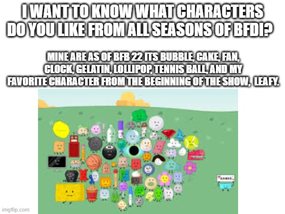 I WANT TO KNOW WHAT CHARACTERS DO YOU LIKE FROM ALL SEASONS OF BFDI? MINE ARE AS OF BFB 22 ITS BUBBLE, CAKE, FAN, CLOCK, GELATIN, LOLLIPOP, TENNIS BALL, AND MY FAVORITE CHARACTER FROM THE BEGINNING OF THE SHOW,  LEAFY. | made w/ Imgflip meme maker