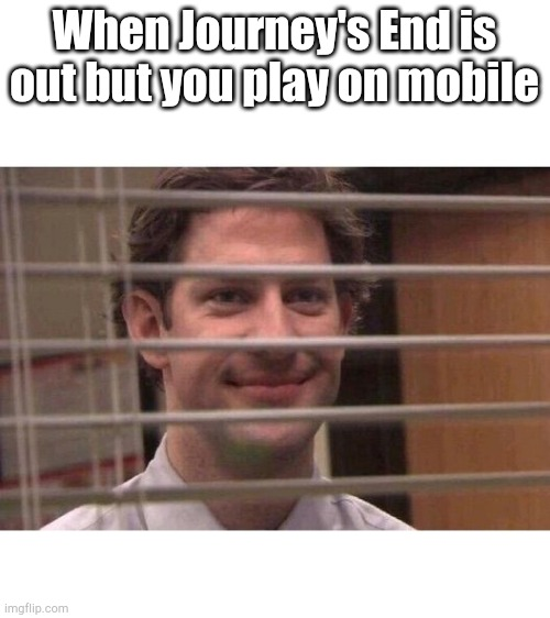 I watch |  When Journey's End is out but you play on mobile | image tagged in jim office blinds | made w/ Imgflip meme maker