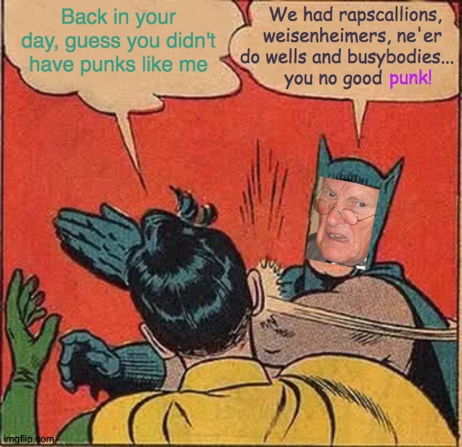 What's Punk Now, Was Punk Then |  Back in your day, guess you didn't have punks like me; We had rapscallions,   weisenheimers, ne'er do wells and busybodies...      you no good; punk! | image tagged in memes,batman slapping robin,punk,you punks,back in my day,who are you people | made w/ Imgflip meme maker
