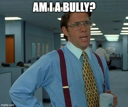 Yes, yes you are. |  AM I A BULLY? | image tagged in memes,that would be great | made w/ Imgflip meme maker