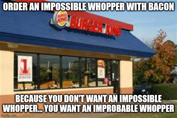 Improbable Whopper |  ORDER AN IMPOSSIBLE WHOPPER WITH BACON; BECAUSE YOU DON'T WANT AN IMPOSSIBLE WHOPPER... YOU WANT AN IMPROBABLE WHOPPER | image tagged in burger king | made w/ Imgflip meme maker