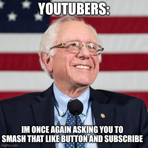 YouTubers be like smh |  YOUTUBERS:; IM ONCE AGAIN ASKING YOU TO SMASH THAT LIKE BUTTON AND SUBSCRIBE | image tagged in bernie sanders,bernie i am once again asking for your support,vote bernie sanders,funny,funny memes | made w/ Imgflip meme maker