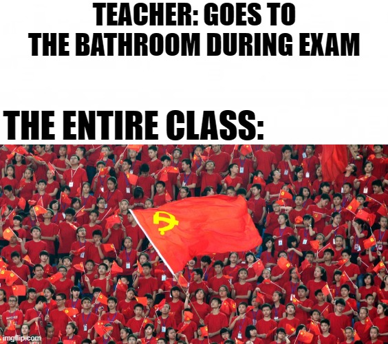 communism memes |  TEACHER: GOES TO THE BATHROOM DURING EXAM; THE ENTIRE CLASS: | image tagged in school,school meme | made w/ Imgflip meme maker