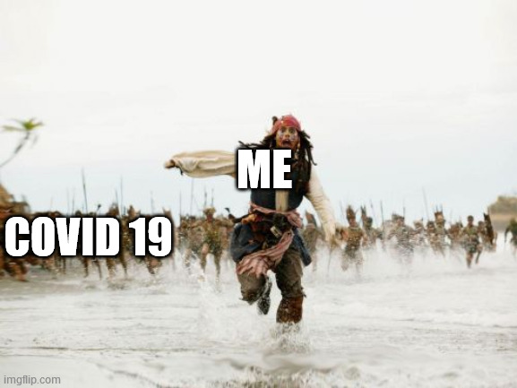 Jack Sparrow Being Chased Meme |  ME; COVID 19 | image tagged in memes,jack sparrow being chased | made w/ Imgflip meme maker