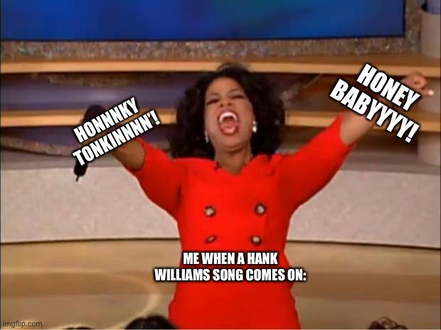 Lol I'm a Hank Williams SUPER FAN!! |  HONEY BABYYYY! HONNNKY TONKINNNN'! ME WHEN A HANK WILLIAMS SONG COMES ON: | image tagged in memes,oprah you get a | made w/ Imgflip meme maker