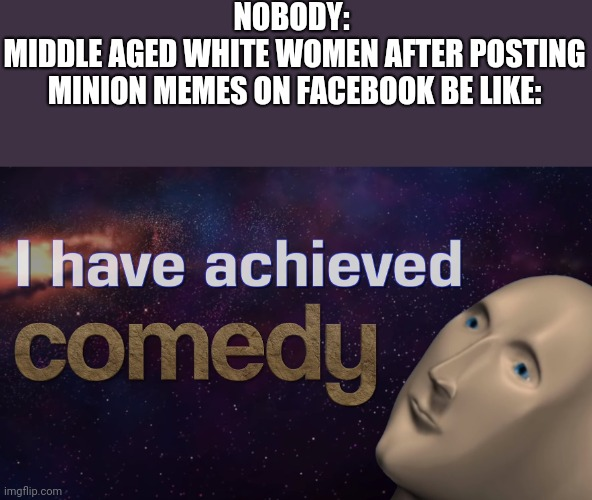 Cringe |  NOBODY:  MIDDLE AGED WHITE WOMEN AFTER POSTING MINION MEMES ON FACEBOOK BE LIKE: | image tagged in cringe,middle age,white woman,minions,i have achieved comedy | made w/ Imgflip meme maker