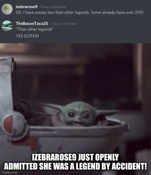 YESSSS |  IZEBRAROSE9 JUST OPENLY ADMITTED SHE WAS A LEGEND BY ACCIDENT! | image tagged in excited baby yoda | made w/ Imgflip meme maker