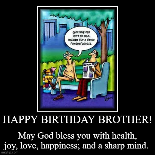 Happy Birthday Brother | HAPPY BIRTHDAY BROTHER! | May God bless you with health, joy, love, happiness; and a sharp mind. | image tagged in happy birthday,funny birthday,birthday brother funny,funny birthday meme,birthday meme | made w/ Imgflip demotivational maker