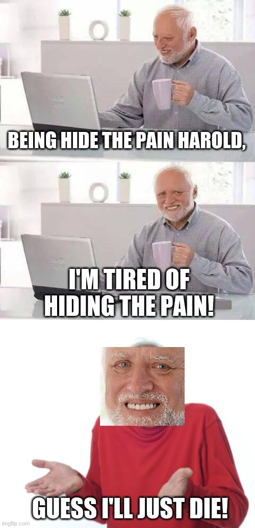 Hide the pain Harold: Guess i'll die! |  BEING HIDE THE PAIN HAROLD, I'M TIRED OF HIDING THE PAIN! GUESS I'LL JUST DIE! | image tagged in memes,hide the pain harold,guess i'll die,crossover,tired of hiding the pain | made w/ Imgflip meme maker