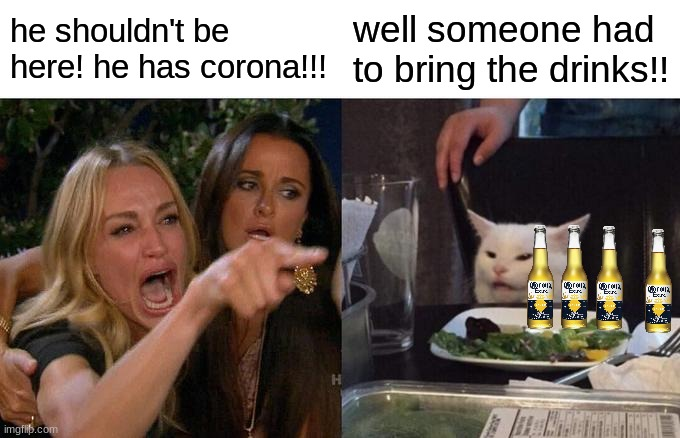 Smudge got corona! |  he shouldn't be here! he has corona!!! well someone had to bring the drinks!! | image tagged in memes,woman yelling at cat,smudge the cat,corona beer,corona,covid-19 | made w/ Imgflip meme maker