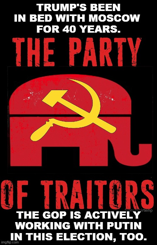 The Party of Super-Patriots has turned into the Party of Traitors. |  TRUMP'S BEEN IN BED WITH MOSCOW  FOR 40 YEARS. THE GOP IS ACTIVELY WORKING WITH PUTIN IN THIS ELECTION, TOO. | image tagged in gop republican party traitors russia putin,traitors,gop,republicans,putin,russia | made w/ Imgflip meme maker