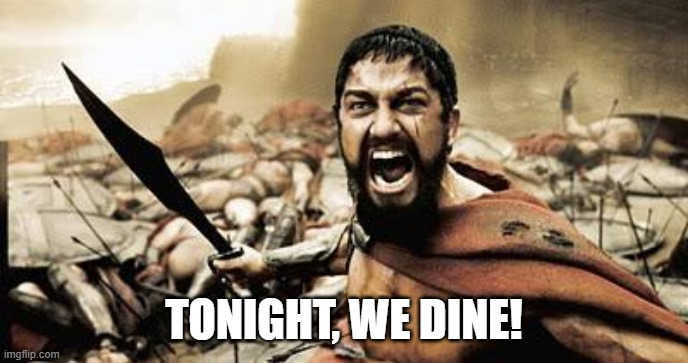 tonight we dine | TONIGHT, WE DINE! | image tagged in tonight we dine | made w/ Imgflip meme maker