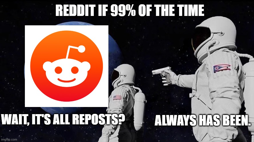 Always Has Been Meme |  REDDIT IF 99% OF THE TIME; ALWAYS HAS BEEN. WAIT, IT'S ALL REPOSTS? | image tagged in always has been | made w/ Imgflip meme maker