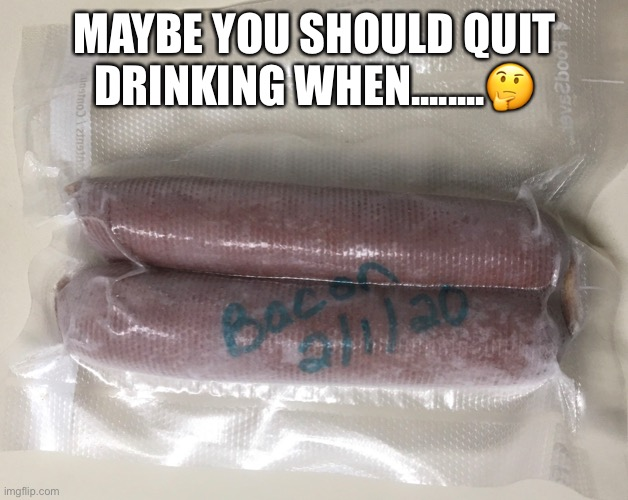 Drinking too much alcohol |  MAYBE YOU SHOULD QUIT DRINKING WHEN........🤔 | image tagged in food,alcohol,alcoholic,frozen,sausage,brat | made w/ Imgflip meme maker