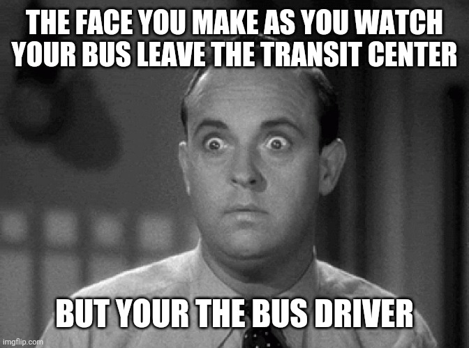 That's not supposed to happen! |  THE FACE YOU MAKE AS YOU WATCH YOUR BUS LEAVE THE TRANSIT CENTER; BUT YOUR THE BUS DRIVER | image tagged in shocked face | made w/ Imgflip meme maker