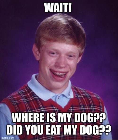 Bad Luck Brian Meme | WAIT! WHERE IS MY DOG?? DID YOU EAT MY DOG?? | image tagged in memes,bad luck brian | made w/ Imgflip meme maker