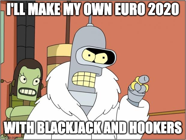 Bender |  I'LL MAKE MY OWN EURO 2020; WITH BLACKJACK AND HOOKERS | image tagged in memes,bender | made w/ Imgflip meme maker
