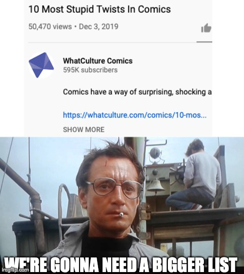 WE'RE GONNA NEED A BIGGER LIST | image tagged in we're gonna need a bigger boat,comic book,dc comics,marvel comics,top 10,stupid | made w/ Imgflip meme maker
