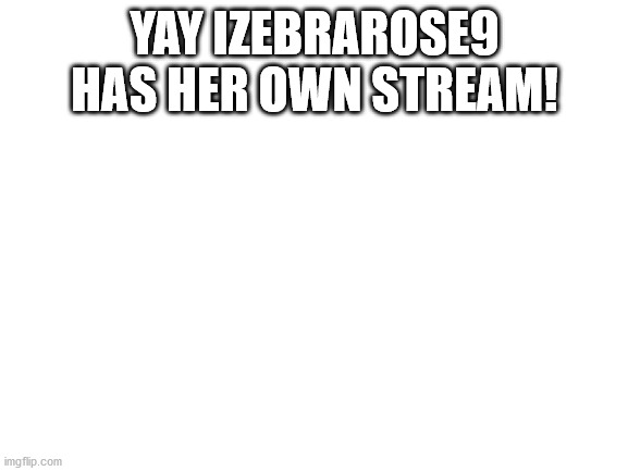 blank white template |  YAY IZEBRAROSE9 HAS HER OWN STREAM! | image tagged in blank white template | made w/ Imgflip meme maker