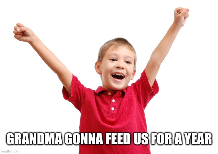 Happy kid | GRANDMA GONNA FEED US FOR A YEAR | image tagged in happy kid | made w/ Imgflip meme maker