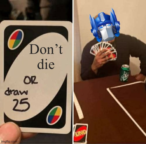 Optimus Prime draws 25 |  Don't die | image tagged in memes,uno draw 25 cards,optimus prime,transformers | made w/ Imgflip meme maker