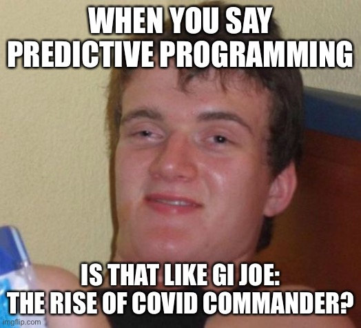 10 Guy |  WHEN YOU SAY PREDICTIVE PROGRAMMING; IS THAT LIKE GI JOE: THE RISE OF COVID COMMANDER? | image tagged in memes,10 guy | made w/ Imgflip meme maker
